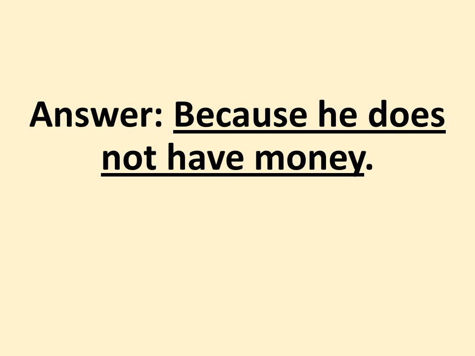 Answer: Because he does not have money.