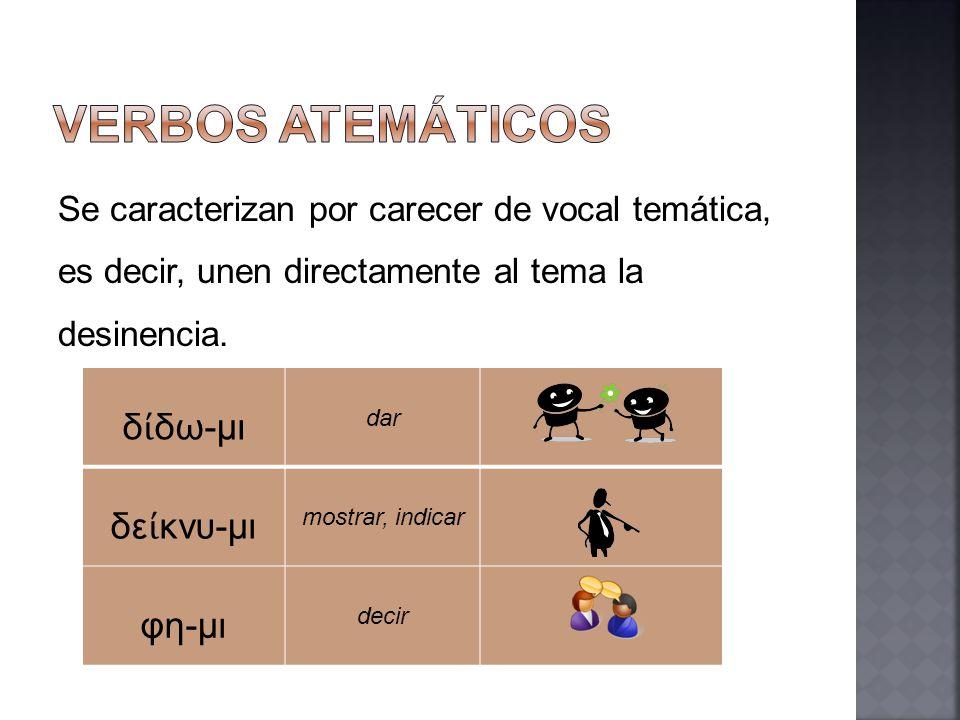 Se caracterizan por carecer de vocal temática, es decir, unen directamente al tema la desinencia. δ δω-μι dar δε κνυ-μι mostrar, indicar φη-μι decir