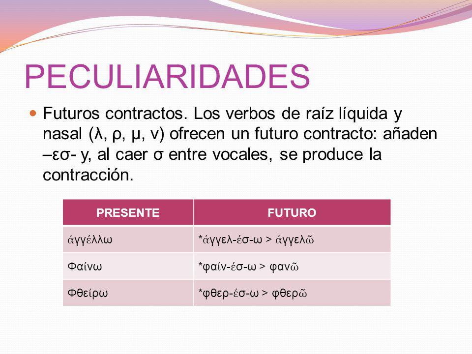 PECULIARIDADES Futuros contractos. Los verbos de raíz líquida y nasal (λ, ρ, μ, ν) ofrecen un futuro contracto: añaden –εσ- y, al caer σ entre vocales