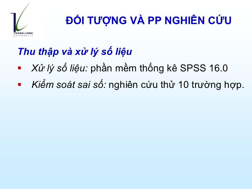 Thu thập và xử lý số liệu  Xử lý số liệu: phần mềm thống kê SPSS 16.0  Kiểm soát sai số: nghiên cứu thử 10 trường hợp.