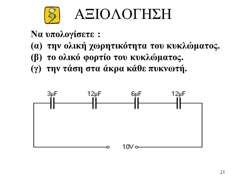 21 ΑΞΙΟΛΟΓΗΣΗ Να υπολογίσετε : (α) την ολική χωρητικότητα του κυκλώματος.
