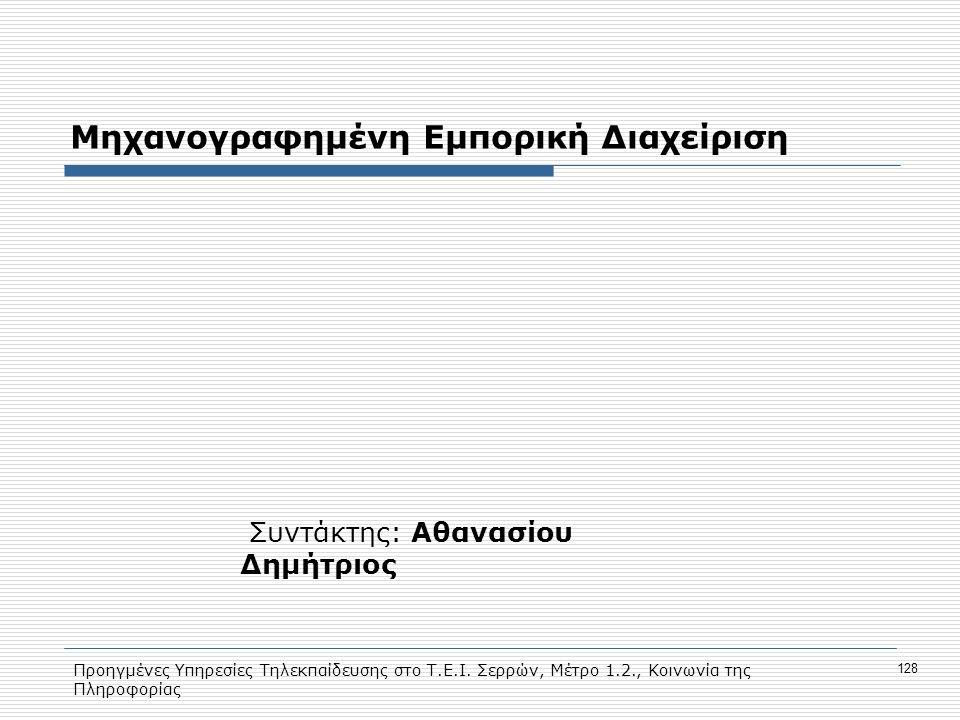 Προηγμένες Υπηρεσίες Τηλεκπαίδευσης στο Τ.Ε.Ι. Σερρών, Μέτρο 1.2., Κοινωνία της Πληροφορίας 128 Μηχανογραφημένη Εμπορική Διαχείριση Συντάκτης: Αθανασί