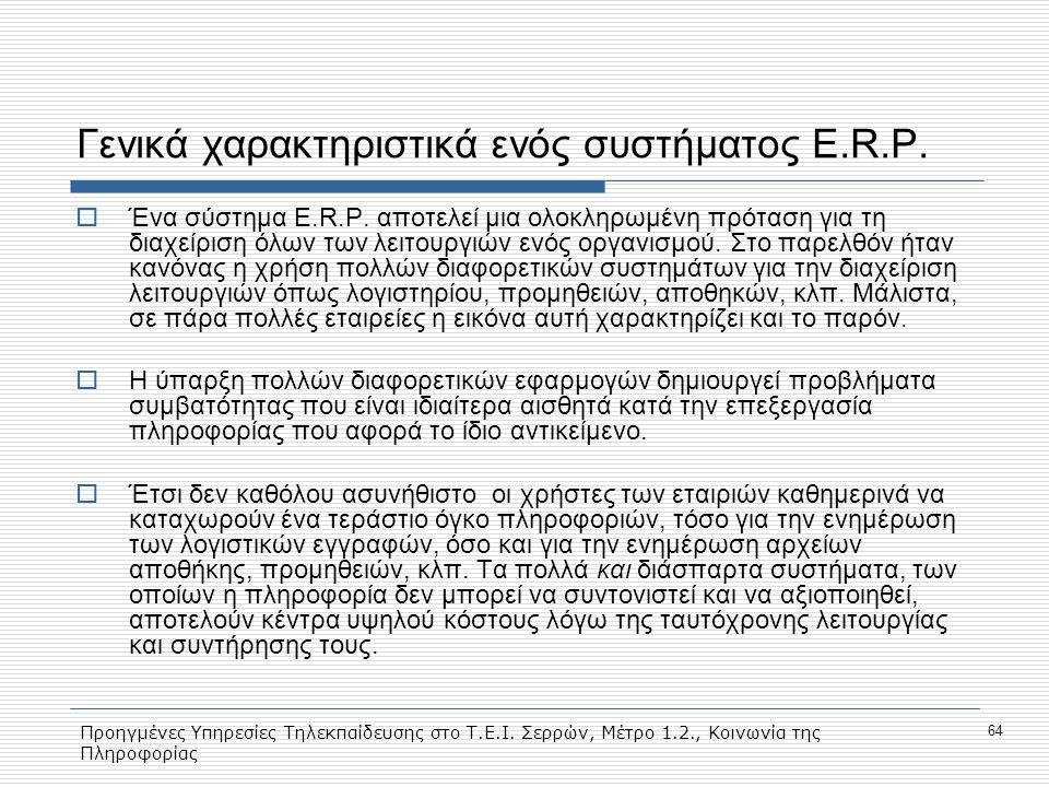 Προηγμένες Υπηρεσίες Τηλεκπαίδευσης στο Τ.Ε.Ι. Σερρών, Μέτρο 1.2., Κοινωνία της Πληροφορίας 64 Γενικά χαρακτηριστικά ενός συστήματος E.R.P.  Ένα σύστ