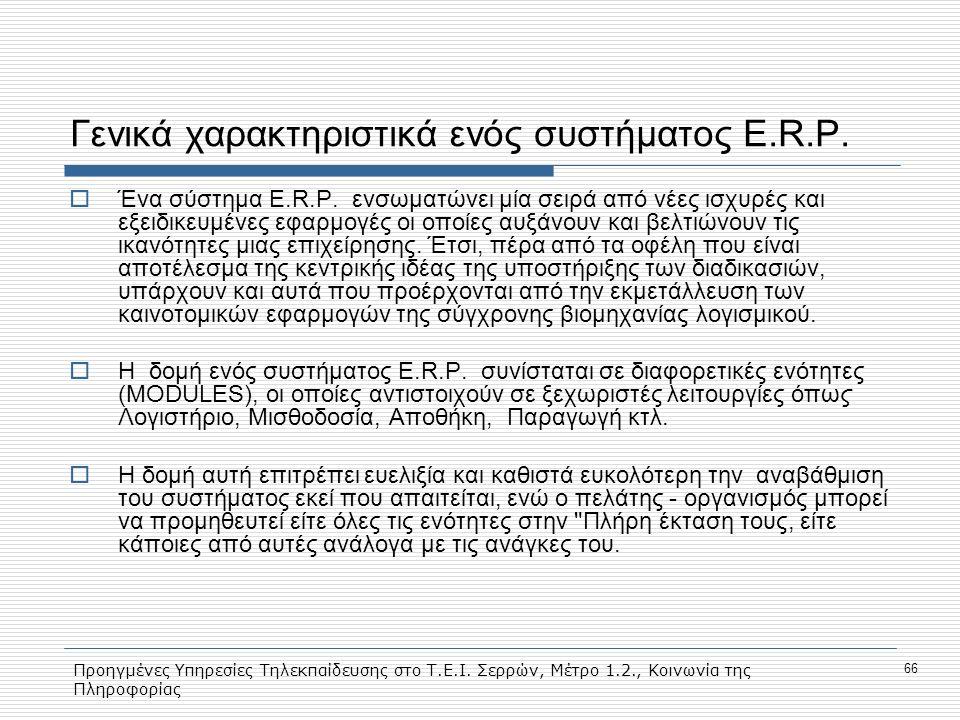 Προηγμένες Υπηρεσίες Τηλεκπαίδευσης στο Τ.Ε.Ι. Σερρών, Μέτρο 1.2., Κοινωνία της Πληροφορίας 66 Γενικά χαρακτηριστικά ενός συστήματος E.R.P.  Ένα σύστ
