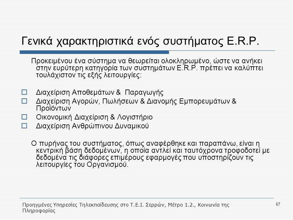 Προηγμένες Υπηρεσίες Τηλεκπαίδευσης στο Τ.Ε.Ι. Σερρών, Μέτρο 1.2., Κοινωνία της Πληροφορίας 67 Γενικά χαρακτηριστικά ενός συστήματος E.R.P. Προκειμένο