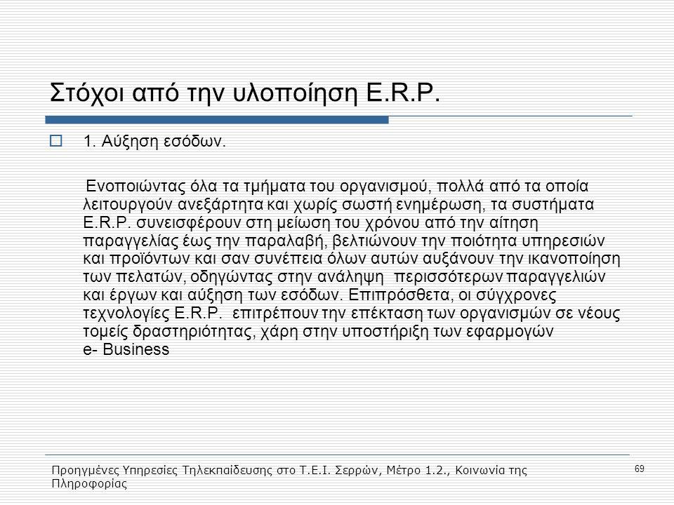 Προηγμένες Υπηρεσίες Τηλεκπαίδευσης στο Τ.Ε.Ι. Σερρών, Μέτρο 1.2., Κοινωνία της Πληροφορίας 69 Στόχοι από την υλοποίηση E.R.P.  1. Αύξηση εσόδων. Ενο