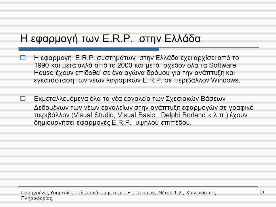 Προηγμένες Υπηρεσίες Τηλεκπαίδευσης στο Τ.Ε.Ι. Σερρών, Μέτρο 1.2., Κοινωνία της Πληροφορίας 73 Η εφαρμογή των E.R.P. στην Ελλάδα  Η εφαρμογή E.R.P. σ