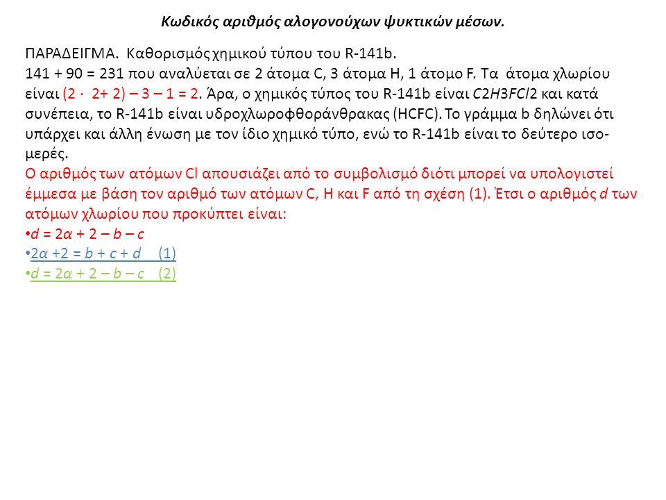 Κωδικός αριθμός αλογονούχων ψυκτικών μέσων. ΠΑΡΑΔΕΙΓΜΑ. Καθορισμός χημικού τύπου του R-141b. 141 + 90 = 231 που αναλύεται σε 2 άτομα C, 3 άτομα Η, 1 ά