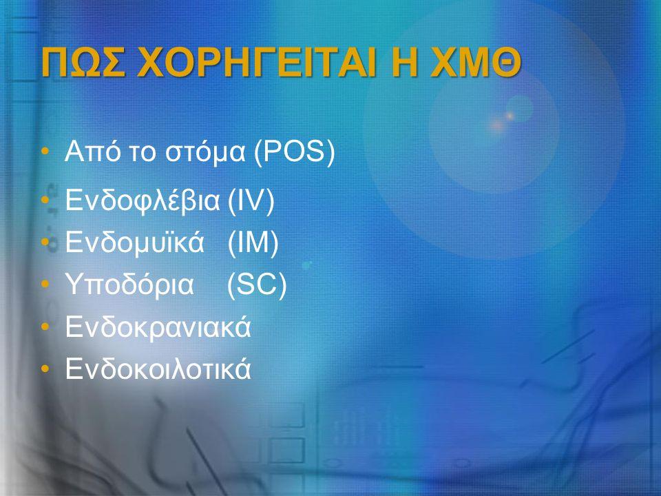 ΠΩΣ ΧΟΡΗΓΕΙΤΑΙ Η ΧΜΘ Από το στόμα (POS) Ενδοφλέβια (IV) Ενδομυϊκά (IM) Υποδόρια (SC) Ενδοκρανιακά Ενδοκοιλοτικά