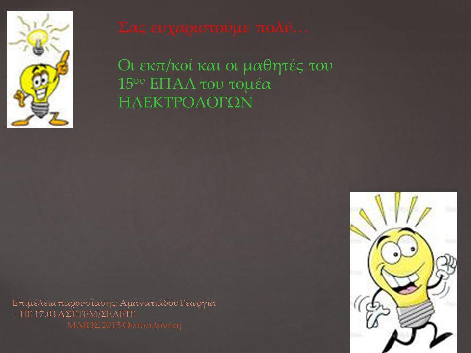 Σας ευχαριστούμε πολύ… Οι εκπ/κοί και οι μαθητές του 15 ου ΕΠΑΛ του τομέα ΗΛΕΚΤΡΟΛΟΓΩΝ Επιμέλεια παρουσίασης: Αμανατιάδου Γεωργία –ΠΕ 17.03 ΑΣΕΤΕΜ/ΣΕΛΕΤΕ- ΜΑΙΟΣ 2015 Θεσσαλονίκη