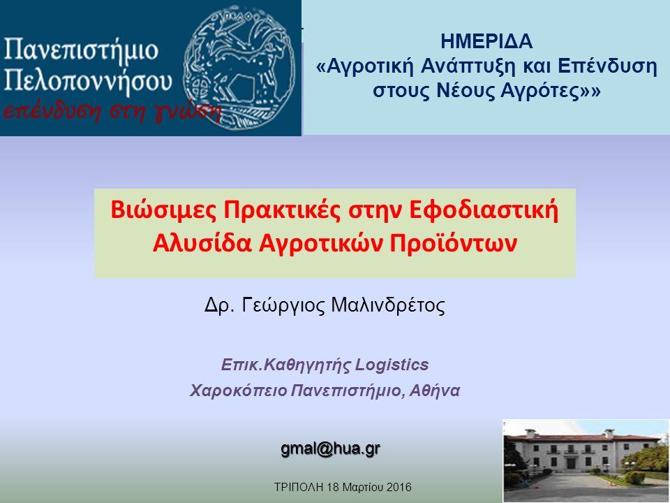 ΗΜΕΡΙΔΑ «Αγροτική Ανάπτυξη και Επένδυση στους Νέους Αγρότες» TΡΙΠΟΛΗ 18 Μαρτίου 2016 Γ.ΜΑΛΙΝΔΡΕΤΟΣ gmal@hua.gr Βιώσιμες Πρακτικές στην Εφοδιαστική Αλυσίδα Αγροτικών Προϊόντων Δρ.