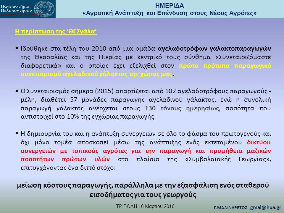 ΗΜΕΡΙΔΑ «Αγροτική Ανάπτυξη και Επένδυση στους Νέους Αγρότες» TΡΙΠΟΛΗ 18 Μαρτίου 2016 Γ.ΜΑΛΙΝΔΡΕΤΟΣ gmal@hua.gr Η περίπτωση της 'ΘΕΣγάλα'  Iδρύθηκε στα τέλη του 2010 από μια ομάδα αγελαδοτρόφων γαλακτοπαραγωγών της Θεσσαλίας και της Πιερίας με κεντρικό τους σύνθημα «Συνεταιριζόμαστε διαφορετικά» και ο οποίος έχει εξελιχθεί στον πρώτο πρότυπο παραγωγικό συνεταιρισμό αγελαδινού γάλακτος της χώρας μας.