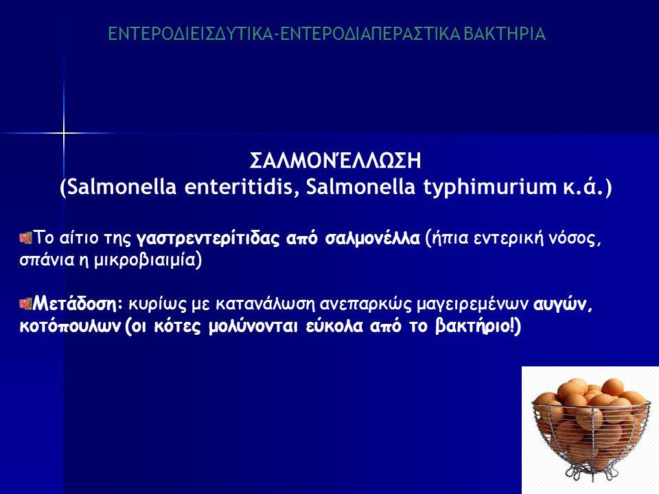 ΕΝΤΕΡΟΔΙΕΙΣΔΥΤΙΚΑ-ΕΝΤΕΡΟΔΙΑΠΕΡΑΣΤΙΚΑ ΒΑΚΤΗΡΙΑ ΣΑΛΜΟΝΈΛΛΩΣΗ (Salmonella enteritidis, Salmonella typhimurium κ.ά.) Το αίτιο της γαστρεντερίτιδας από σαλμονέλλα (ήπια εντερική νόσος, σπάνια η μικροβιαιμία) Μετάδοση: κυρίως με κατανάλωση ανεπαρκώς μαγειρεμένων αυγών, κοτόπουλων (οι κότες μολύνονται εύκολα από το βακτήριο!)