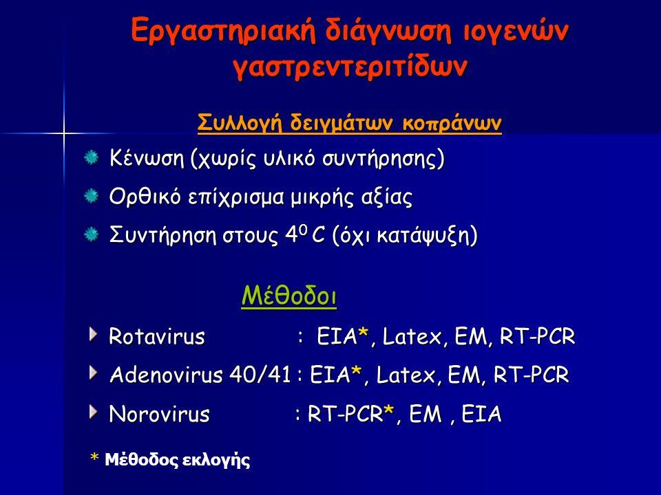 Εργαστηριακή διάγνωση ιογενών γαστρεντεριτίδων Συλλογή δειγμάτων κοπράνων Κένωση (χωρίς υλικό συντήρησης) Ορθικό επίχρισμα μικρής αξίας Συντήρηση στους 4 0 C (όχι κατάψυξη) Μέθοδοι Μέθοδοι Rotavirus : EIA*, Latex, EM, RT-PCR Adenovirus 40/41 : EIA*, Latex, EM, RT-PCR Norovirus : RT-PCR*, EM, EIA * Μέθοδος εκλογής