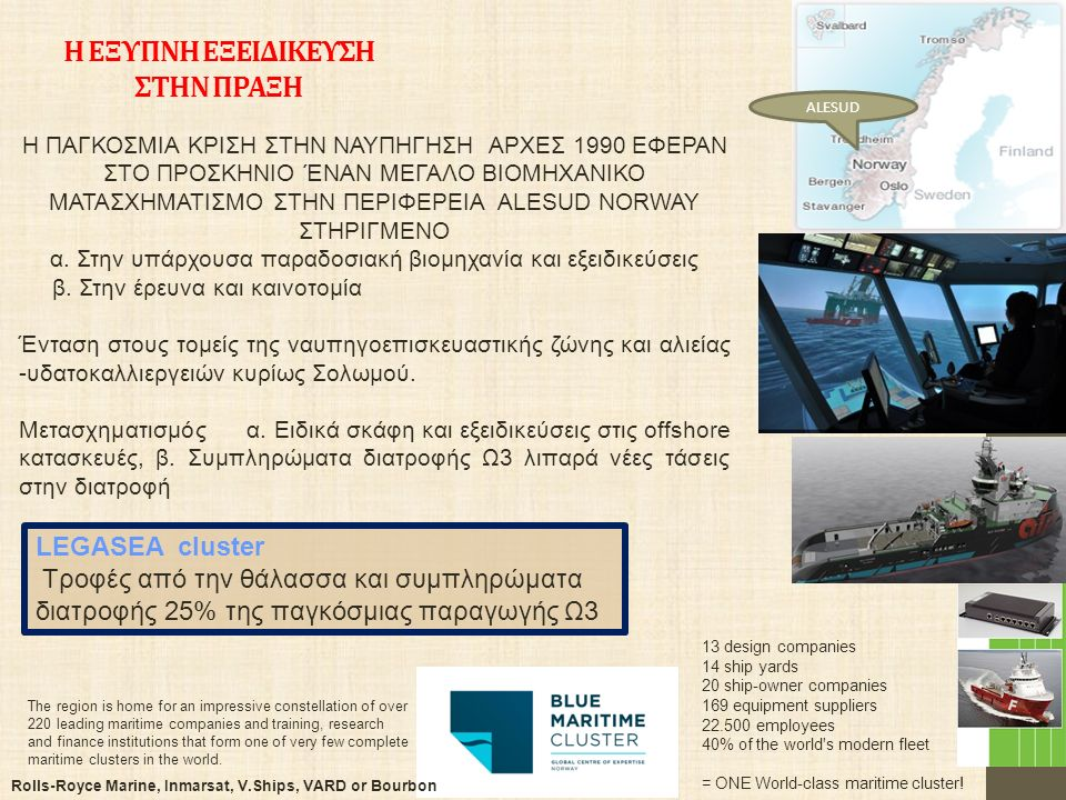Η ΕΞΥΠΝΗ ΕΞΕΙΔΙΚΕΥΣΗ ΣΤΗΝ ΠΡΑΞΗ 4 13 design companies 14 ship yards 20 ship-owner companies 169 equipment suppliers 22.500 employees 40% of the world s modern fleet = ONE World-class maritime cluster.