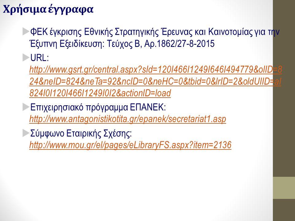 Χρήσιμα έγγραφα  ΦΕΚ έγκρισης Εθνικής Στρατηγικής Έρευνας και Καινοτομίας για την Έξυπνη Εξειδίκευση: Τεύχος Β, Αρ.1862/27-8-2015  URL: http://www.gsrt.gr/central.aspx?sId=120I466I1249I646I494779&olID=8 24&neID=824&neTa=92&ncID=0&neHC=0&tbid=0&lrID=2&oldUIID=aI 824I0I120I466I1249I0I2&actionID=load http://www.gsrt.gr/central.aspx?sId=120I466I1249I646I494779&olID=8 24&neID=824&neTa=92&ncID=0&neHC=0&tbid=0&lrID=2&oldUIID=aI 824I0I120I466I1249I0I2&actionID=load  Επιχειρησιακό πρόγραμμα ΕΠΑΝΕΚ: http://www.antagonistikotita.gr/epanek/secretariat1.asp http://www.antagonistikotita.gr/epanek/secretariat1.asp  Σύμφωνο Εταιρικής Σχέσης: http://www.mou.gr/el/pages/eLibraryFS.aspx?item=2136 http://www.mou.gr/el/pages/eLibraryFS.aspx?item=2136