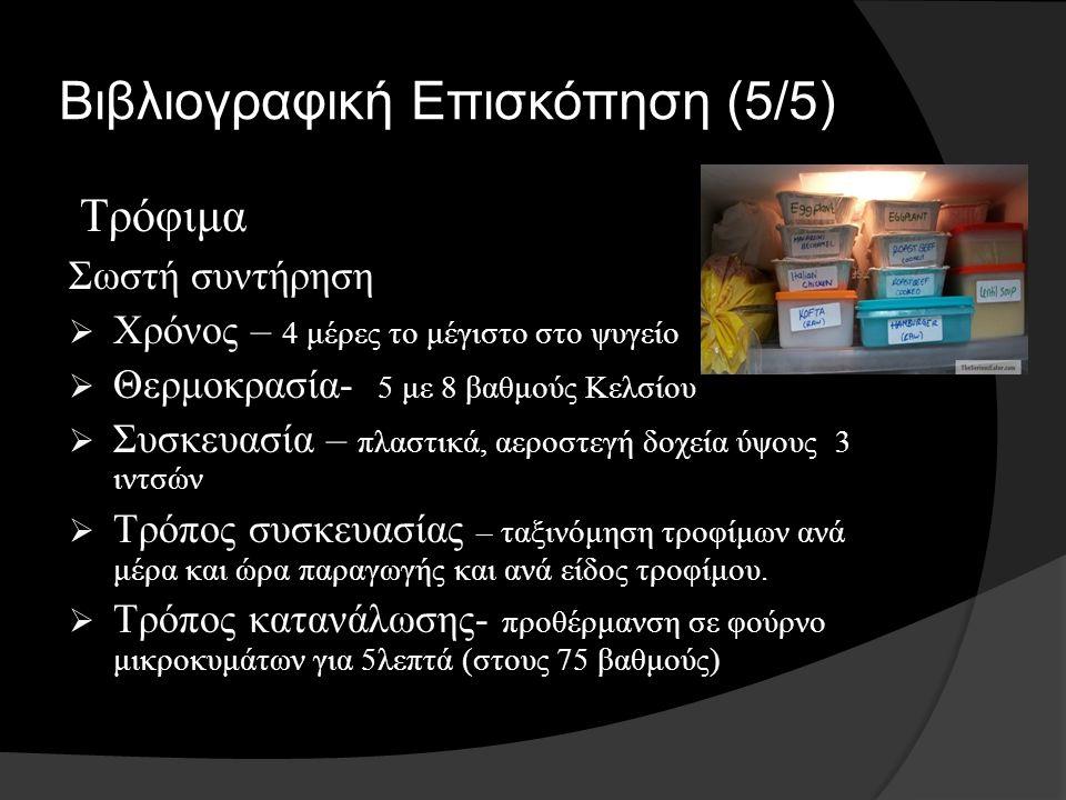Βιβλιογραφική Επισκόπηση (5/5) Τρόφιμα Σωστή συντήρηση  Χρόνος – 4 μέρες το μέγιστο στο ψυγείο  Θερμοκρασία - 5 με 8 βαθμούς Κελσίου  Συσκευασία – πλαστικά, αεροστεγή δοχεία ύψους 3 ιντσών  Τρόπος συσκευασίας – ταξινόμηση τροφίμων ανά μέρα και ώρα παραγωγής και ανά είδος τροφίμου.