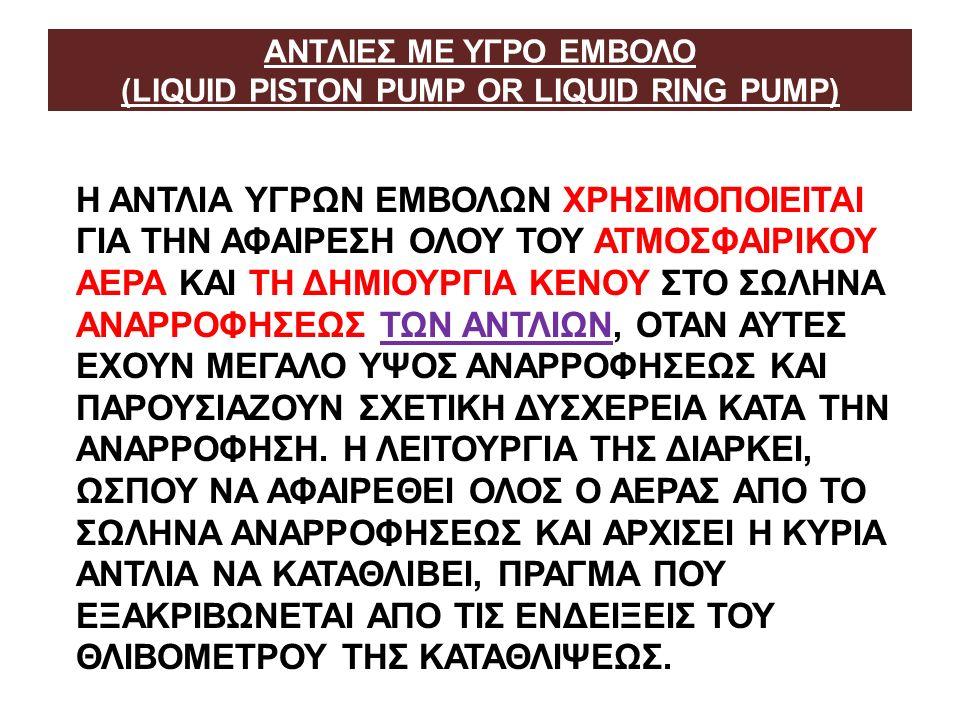 ΑΝΤΛΙΕΣ ΜΕ ΥΓΡΟ ΕΜΒΟΛΟ (LIQUID PISTON PUMP OR LIQUID RING PUMP) Η ΑΝΤΛΙΑ ΥΓΡΩΝ ΕΜΒΟΛΩΝ ΧΡΗΣΙΜΟΠΟΙΕΙΤΑΙ ΓΙΑ ΤΗΝ ΑΦΑΙΡΕΣΗ ΟΛΟΥ ΤΟΥ ΑΤΜΟΣΦΑΙΡΙΚΟΥ ΑΕΡΑ ΚΑΙ ΤΗ ΔΗΜΙΟΥΡΓΙΑ ΚΕΝΟΥ ΣΤΟ ΣΩΛΗΝΑ ΑΝΑΡΡΟΦΗΣΕΩΣ ΤΩΝ ΑΝΤΛΙΩΝ, ΟΤΑΝ ΑΥΤΕΣ ΕΧΟΥΝ ΜΕΓΑΛΟ ΥΨΟΣ ΑΝΑΡΡΟΦΗΣΕΩΣ ΚΑΙ ΠΑΡΟΥΣΙΑΖΟΥΝ ΣΧΕΤΙΚΗ ΔΥΣΧΕΡΕΙΑ ΚΑΤΑ ΤΗΝ ΑΝΑΡΡΟΦΗΣΗ.