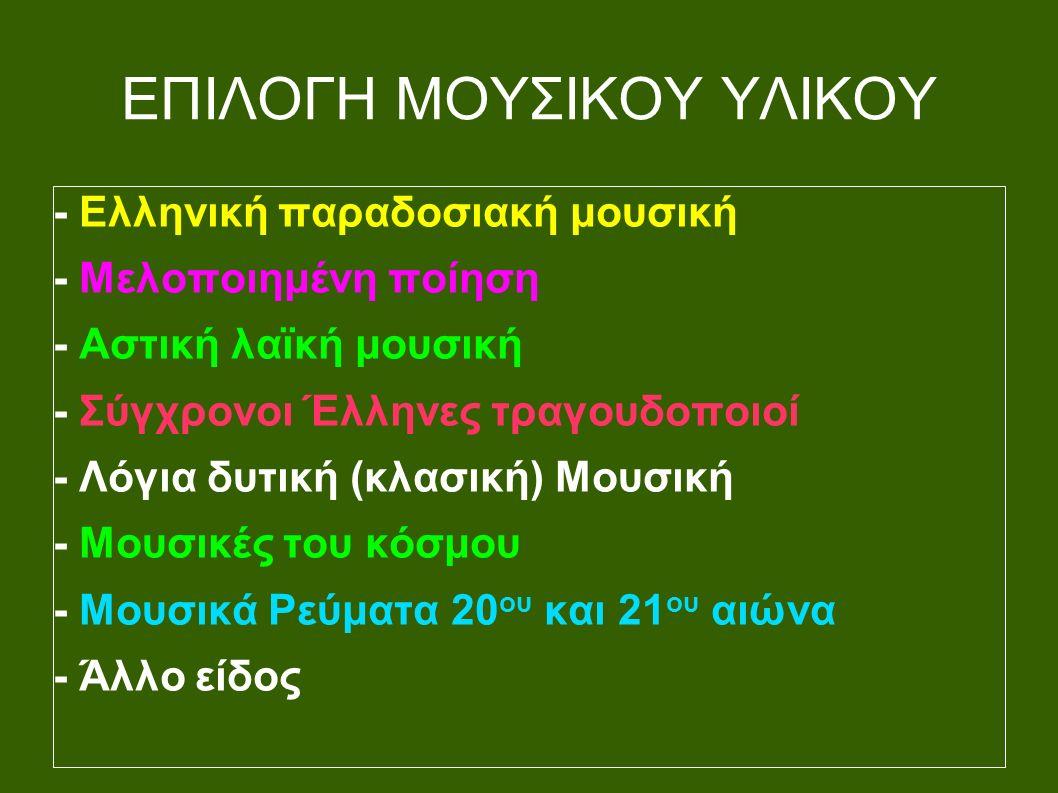 ΕΠΙΛΟΓΗ ΜΟΥΣΙΚΟΥ ΥΛΙΚΟΥ - Ελληνική παραδοσιακή μουσική - Μελοποιημένη ποίηση - Αστική λαϊκή μουσική - Σύγχρονοι Έλληνες τραγουδοποιοί - Λόγια δυτική (κλασική) Μουσική - Μουσικές του κόσμου - Μουσικά Ρεύματα 20 ου και 21 ου αιώνα - Άλλο είδος