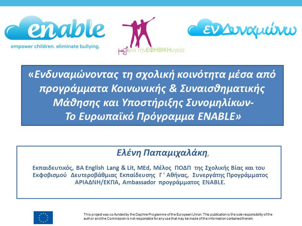 «Ενδυναμώνοντας τη σχολική κοινότητα μέσα από προγράμματα Κοινωνικής & Συναισθηματικής Μάθησης και Υποστήριξης Συνομηλίκων- Το Ευρωπαϊκό Πρόγραμμα ENABLE» This project was co-funded by the Daphne Programme of the European Union.