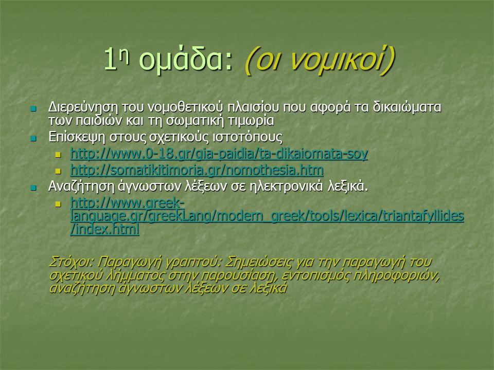 1 η ομάδα: (οι νομικοί) Διερεύνηση του νομοθετικού πλαισίου που αφορά τα δικαιώματα των παιδιών και τη σωματική τιμωρία Διερεύνηση του νομοθετικού πλαισίου που αφορά τα δικαιώματα των παιδιών και τη σωματική τιμωρία Επίσκεψη στους σχετικούς ιστοτόπους Επίσκεψη στους σχετικούς ιστοτόπους http://www.0-18.gr/gia-paidia/ta-dikaiomata-soy http://www.0-18.gr/gia-paidia/ta-dikaiomata-soy http://www.0-18.gr/gia-paidia/ta-dikaiomata-soy http://somatikitimoria.gr/nomothesia.htm http://somatikitimoria.gr/nomothesia.htm http://somatikitimoria.gr/nomothesia.htm Αναζήτηση άγνωστων λέξεων σε ηλεκτρονικά λεξικά.