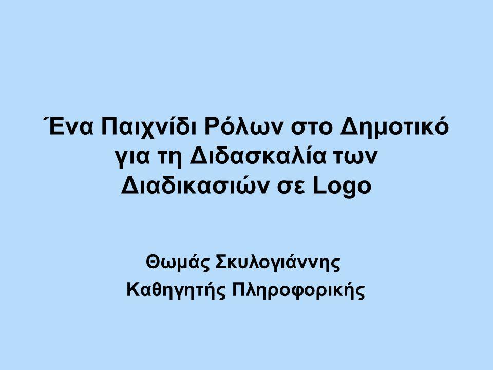 Ένα Παιχνίδι Ρόλων στο Δημοτικό για τη Διδασκαλία των Διαδικασιών σε Logo Θωμάς Σκυλογιάννης Καθηγητής Πληροφορικής