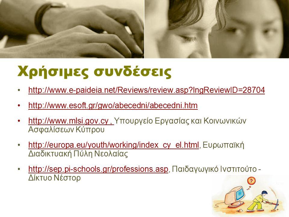 Χρήσιμες συνδέσεις http://www.e-paideia.net/Reviews/review.asp lngReviewID=28704 http://www.esoft.gr/gwo/abecedni/abecedni.htm http://www.mlsi.gov.cy, Υπουργείο Εργασίας και Κοινωνικών Ασφαλίσεων Κύπρουhttp://www.mlsi.gov.cy http://europa.eu/youth/working/index_cy_el.html, Ευρωπαϊκή Διαδικτυακή Πύλη Νεολαίαςhttp://europa.eu/youth/working/index_cy_el.html http://sep.pi-schools.gr/professions.asp, Παιδαγωγικό Ινστιτούτο - Δίκτυο Νέστορhttp://sep.pi-schools.gr/professions.asp
