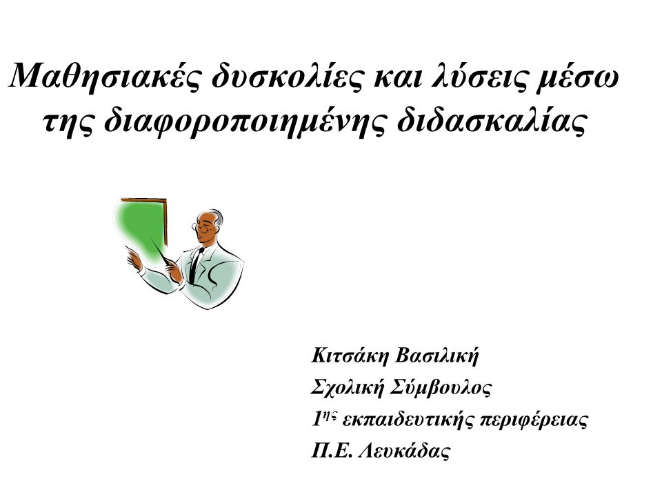 Μαθησιακές δυσκολίες και λύσεις μέσω της διαφοροποιημένης διδασκαλίας Κιτσάκη Βασιλική Σχολική Σύμβουλος 1 ης εκπαιδευτικής περιφέρειας Π.Ε.