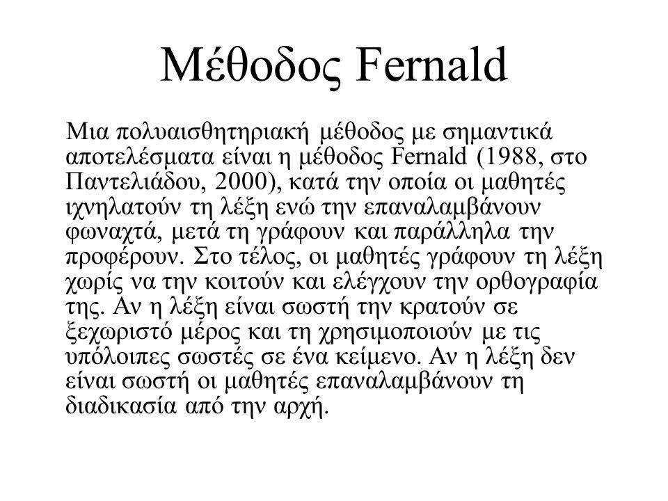 Μέθοδος Fernald Μια πολυαισθητηριακή μέθοδος με σημαντικά αποτελέσματα είναι η μέθοδος Fernald (1988, στο Παντελιάδου, 2000), κατά την οποία οι μαθητές ιχνηλατούν τη λέξη ενώ την επαναλαμβάνουν φωναχτά, μετά τη γράφουν και παράλληλα την προφέρουν.