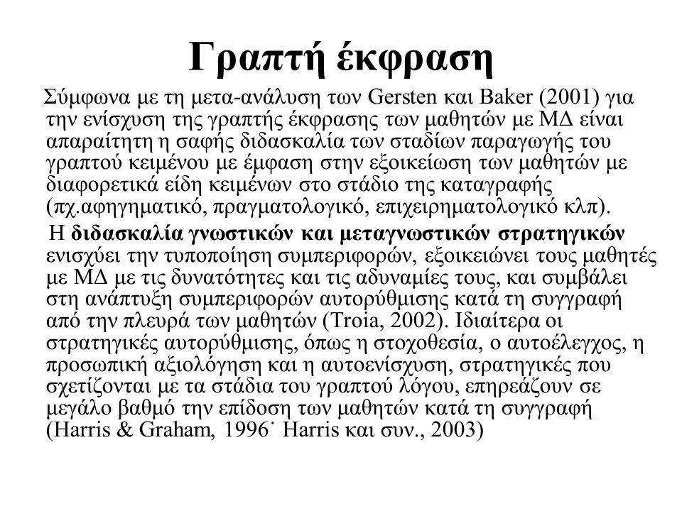 Γραπτή έκφραση Σύμφωνα με τη μετα-ανάλυση των Gersten και Baker (2001) για την ενίσχυση της γραπτής έκφρασης των μαθητών με ΜΔ είναι απαραίτητη η σαφής διδασκαλία των σταδίων παραγωγής του γραπτού κειμένου με έμφαση στην εξοικείωση των μαθητών με διαφορετικά είδη κειμένων στο στάδιο της καταγραφής (πχ.αφηγηματικό, πραγματολογικό, επιχειρηματολογικό κλπ).