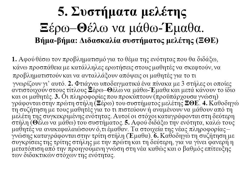 5. Συστήματα μελέτης Ξέρω–Θέλω να μάθω-Έμαθα. Βήμα-βήμα: Διδασκαλία συστήματος μελέτης (ΞΘΕ) 1. Αφού θέσω τον προβληματισμό για το θέμα της ενότητας π