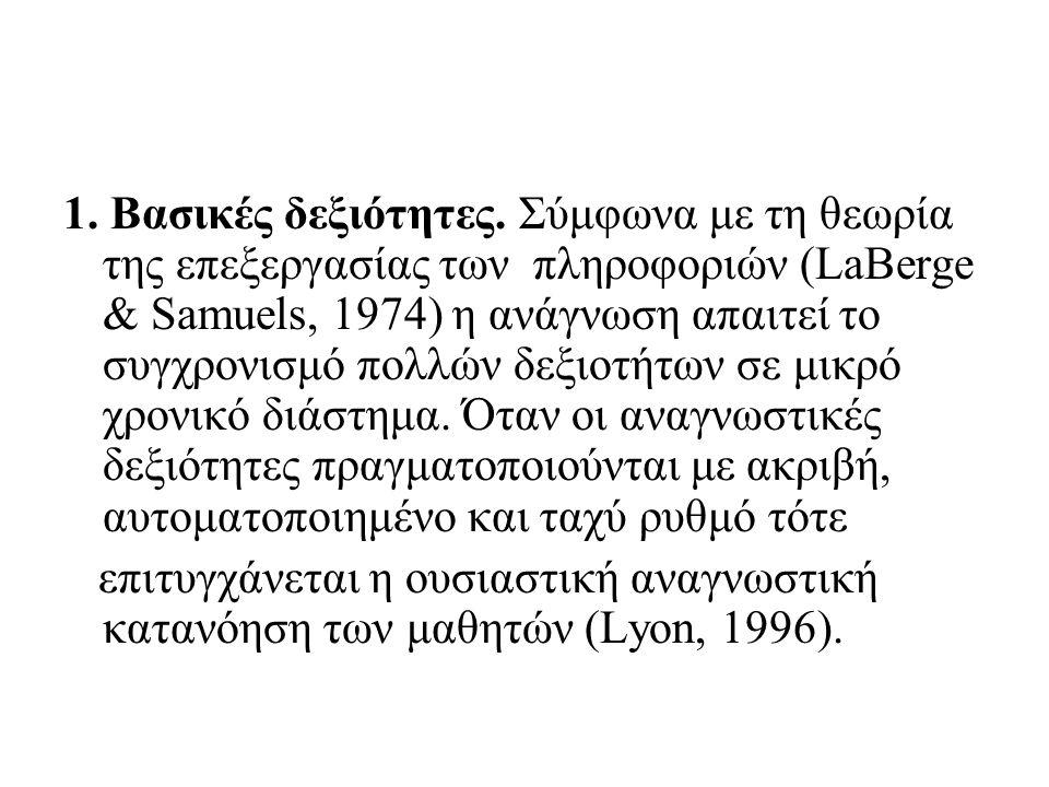 1. Βασικές δεξιότητες. Σύμφωνα με τη θεωρία της επεξεργασίας των πληροφοριών (LaBerge & Samuels, 1974) η ανάγνωση απαιτεί το συγχρονισμό πολλών δεξιοτ
