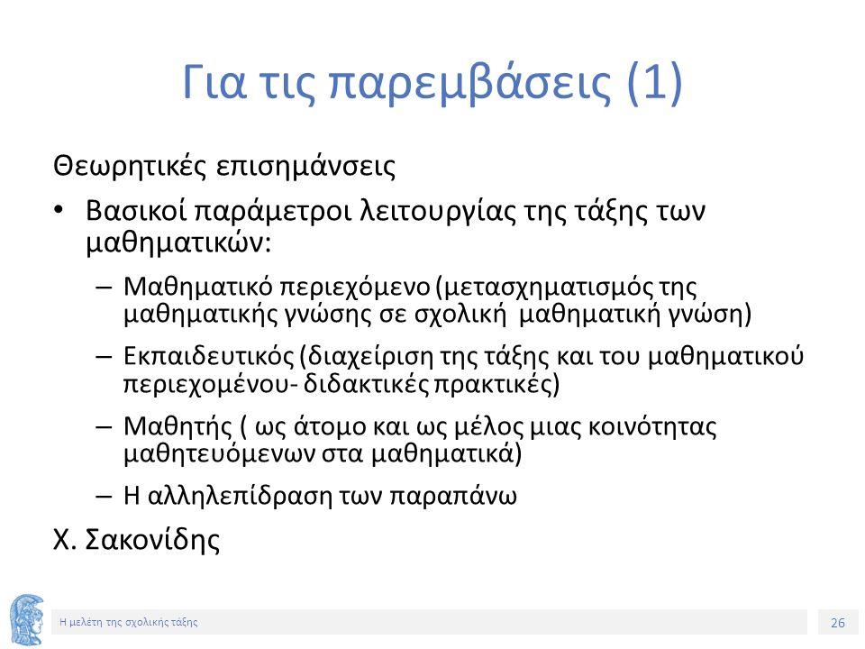 26 Η μελέτη της σχολικής τάξης Για τις παρεμβάσεις (1) Θεωρητικές επισημάνσεις Βασικοί παράμετροι λειτουργίας της τάξης των μαθηματικών: – Μαθηματικό περιεχόμενο (μετασχηματισμός της μαθηματικής γνώσης σε σχολική μαθηματική γνώση) – Εκπαιδευτικός (διαχείριση της τάξης και του μαθηματικού περιεχομένου- διδακτικές πρακτικές) – Μαθητής ( ως άτομο και ως μέλος μιας κοινότητας μαθητευόμενων στα μαθηματικά) – Η αλληλεπίδραση των παραπάνω Χ.