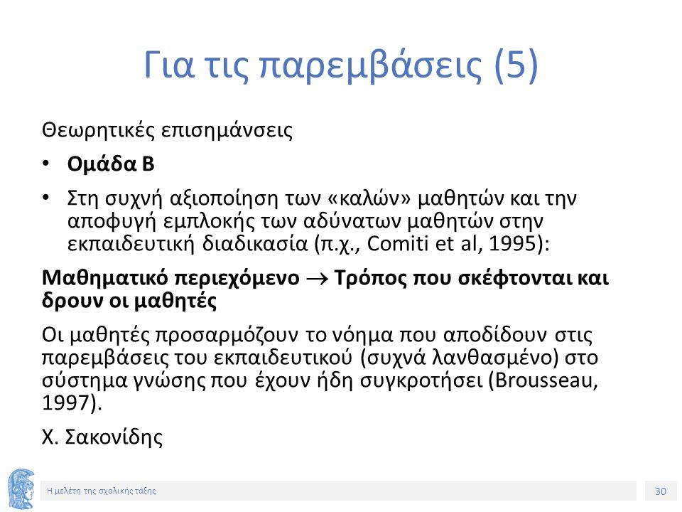 30 Η μελέτη της σχολικής τάξης Για τις παρεμβάσεις (5) Θεωρητικές επισημάνσεις Ομάδα Β Στη συχνή αξιοποίηση των «καλών» μαθητών και την αποφυγή εμπλοκής των αδύνατων μαθητών στην εκπαιδευτική διαδικασία (π.χ., Comiti et al, 1995): Μαθηματικό περιεχόμενο  Τρόπος που σκέφτονται και δρουν οι μαθητές Οι μαθητές προσαρμόζουν το νόημα που αποδίδουν στις παρεμβάσεις του εκπαιδευτικού (συχνά λανθασμένο) στο σύστημα γνώσης που έχουν ήδη συγκροτήσει (Brousseau, 1997).