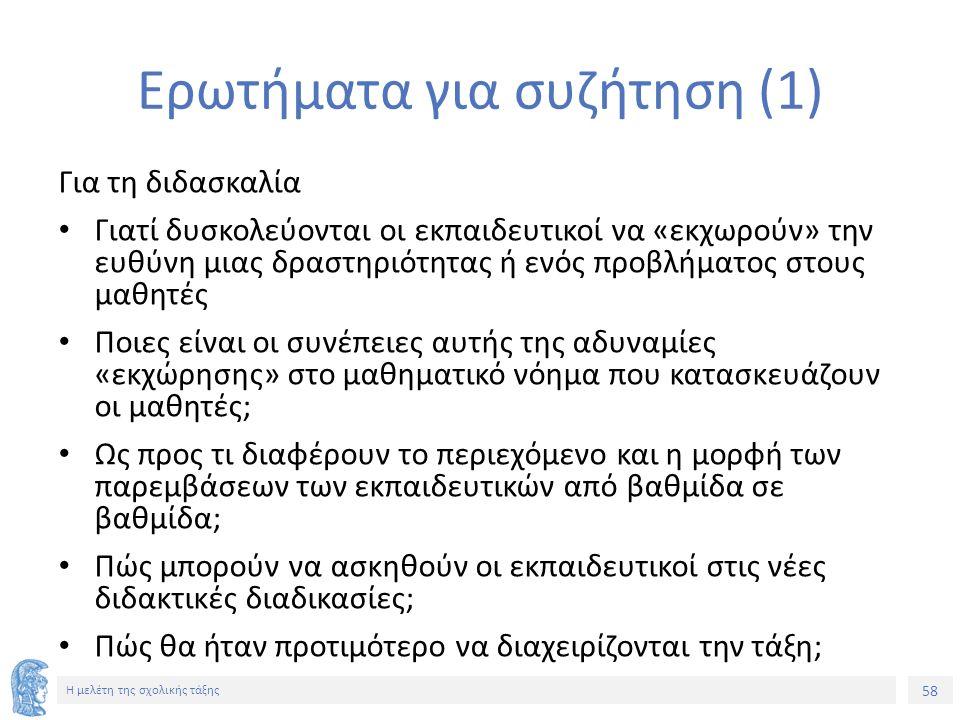58 Η μελέτη της σχολικής τάξης Ερωτήματα για συζήτηση (1) Για τη διδασκαλία Γιατί δυσκολεύονται οι εκπαιδευτικοί να «εκχωρούν» την ευθύνη μιας δραστηριότητας ή ενός προβλήματος στους μαθητές Ποιες είναι οι συνέπειες αυτής της αδυναμίες «εκχώρησης» στο μαθηματικό νόημα που κατασκευάζουν οι μαθητές; Ως προς τι διαφέρουν το περιεχόμενο και η μορφή των παρεμβάσεων των εκπαιδευτικών από βαθμίδα σε βαθμίδα; Πώς μπορούν να ασκηθούν οι εκπαιδευτικοί στις νέες διδακτικές διαδικασίες; Πώς θα ήταν προτιμότερο να διαχειρίζονται την τάξη;
