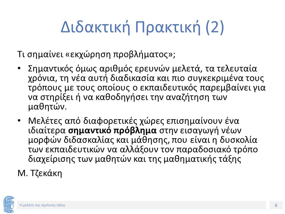 29 Η μελέτη της σχολικής τάξης Για τις παρεμβάσεις (4) Θεωρητικές επισημάνσεις Ομάδα Β Οι σχετικές έρευνες έχουν οδηγήσει στην αναγνώριση ενός αριθμού από χαρακτηριστικά παρεμβάσεων που αφορούν: – Στις ερωτήσεις που θέτει ο εκπαιδευτικός (π.χ., ερωτήσεις που τίθενται άμεσα, αναπτύσσονται βήμα-προς-βήμα, επιτρέπουν την αξιοποίηση των απαντήσεων των μαθητών, ενθαρρύνουν τους μαθητές να διατυπώσουν οι ίδιοι τα σημαντικά ερωτήματα: Sensevy, 2002) – Στη διαχείριση του λάθους (π.χ., άμεση διόρθωση ή διευθέτηση του λάθους, συχνά πριν ακόμη εκδηλωθεί: Tzekaki et al, 2001) Χ.
