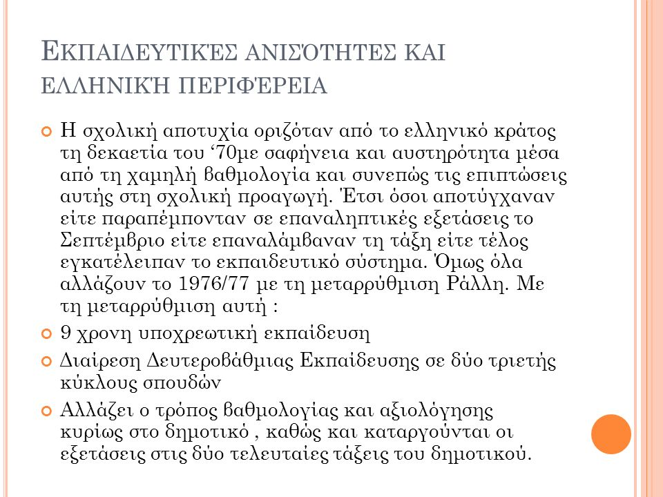 Ε ΚΠΑΙΔΕΥΤΙΚΈΣ ΑΝΙΣΌΤΗΤΕΣ ΚΑΙ ΕΛΛΗΝΙΚΉ ΠΕΡΙΦΈΡΕΙΑ Η σχολική αποτυχία οριζόταν από το ελληνικό κράτος τη δεκαετία του '70με σαφήνεια και αυστηρότητα μέσα από τη χαμηλή βαθμολογία και συνεπώς τις επιπτώσεις αυτής στη σχολική προαγωγή.