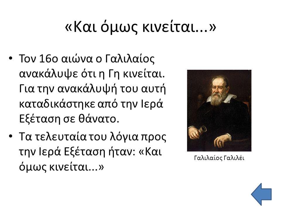 «Και όμως κινείται...» Τον 16ο αιώνα ο Γαλιλαίος ανακάλυψε ότι η Γη κινείται.
