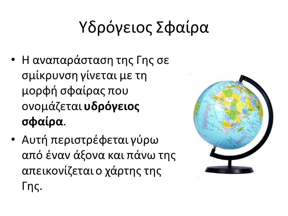 Υδρόγειος Σφαίρα Η αναπαράσταση της Γης σε σμίκρυνση γίνεται με τη μορφή σφαίρας που ονομάζεται υδρόγειος σφαίρα.