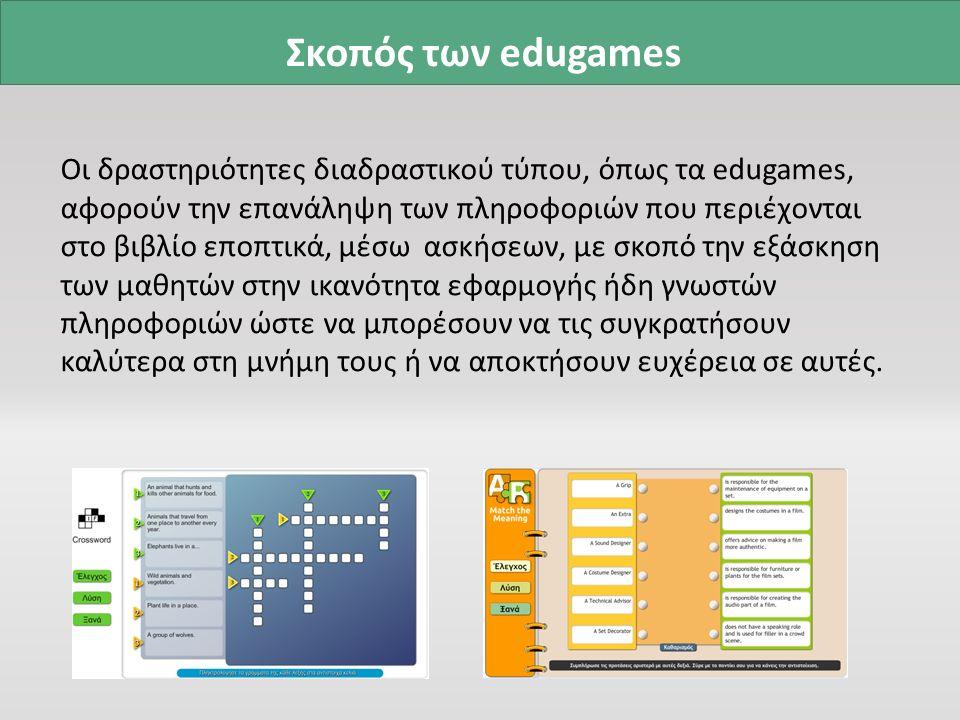 Σκοπός των edugames Οι δραστηριότητες διαδραστικού τύπου, όπως τα edugames, αφορούν την επανάληψη των πληροφοριών που περιέχονται στο βιβλίο εποπτικά, μέσω ασκήσεων, με σκοπό την εξάσκηση των μαθητών στην ικανότητα εφαρμογής ήδη γνωστών πληροφοριών ώστε να μπορέσουν να τις συγκρατήσουν καλύτερα στη μνήμη τους ή να αποκτήσουν ευχέρεια σε αυτές.