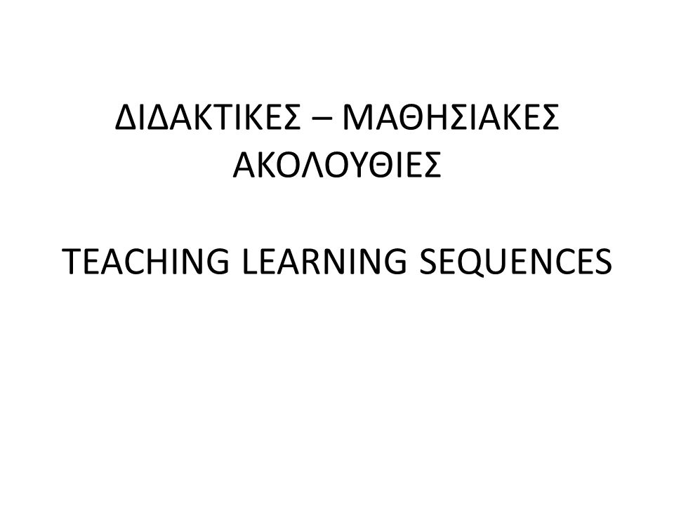 ΔΙΔΑΚΤΙΚΕΣ – ΜΑΘΗΣΙΑΚΕΣ ΑΚΟΛΟΥΘΙΕΣ TEACHING LEARNING SEQUENCES