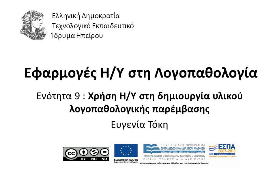 1 Εφαρμογές Η/Υ στη Λογοπαθολογία Ενότητα 9 : Χρήση Η/Υ στη δημιουργία υλικού λογοπαθολογικής παρέμβασης Ευγενία Τόκη Ελληνική Δημοκρατία Τεχνολογικό Εκπαιδευτικό Ίδρυμα Ηπείρου