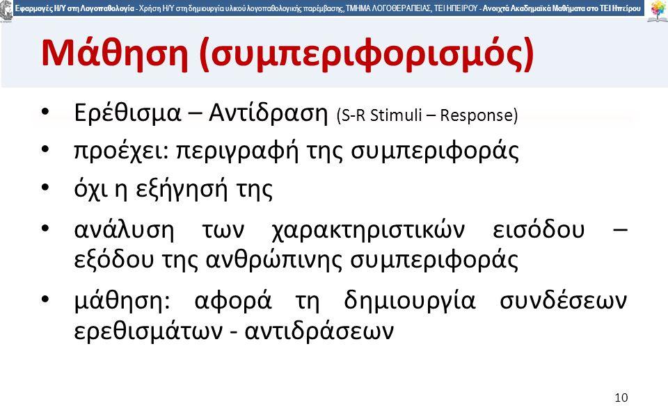 1010 Εφαρμογές Η/Υ στη Λογοπαθολογία - Χρήση Η/Υ στη δημιουργία υλικού λογοπαθολογικής παρέμβασης, ΤΜΗΜΑ ΛΟΓΟΘΕΡΑΠΕΙΑΣ, ΤΕΙ ΗΠΕΙΡΟΥ - Ανοιχτά Ακαδημαϊκά Μαθήματα στο ΤΕΙ Ηπείρου 10 Μάθηση (συμπεριφορισμός) Ερέθισμα – Αντίδραση (S-R Stimuli – Response) προέχει: περιγραφή της συμπεριφοράς όχι η εξήγησή της ανάλυση των χαρακτηριστικών εισόδου – εξόδου της ανθρώπινης συμπεριφοράς μάθηση: αφορά τη δημιουργία συνδέσεων ερεθισμάτων - αντιδράσεων