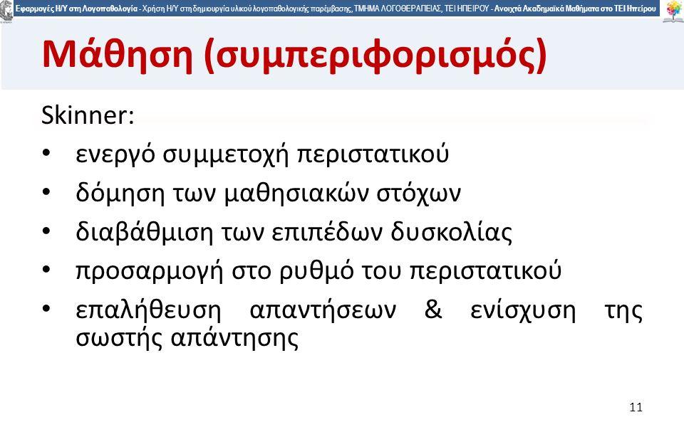 1 Εφαρμογές Η/Υ στη Λογοπαθολογία - Χρήση Η/Υ στη δημιουργία υλικού λογοπαθολογικής παρέμβασης, ΤΜΗΜΑ ΛΟΓΟΘΕΡΑΠΕΙΑΣ, ΤΕΙ ΗΠΕΙΡΟΥ - Ανοιχτά Ακαδημαϊκά Μαθήματα στο ΤΕΙ Ηπείρου 11 Μάθηση (συμπεριφορισμός) Skinner: ενεργό συμμετοχή περιστατικού δόμηση των μαθησιακών στόχων διαβάθμιση των επιπέδων δυσκολίας προσαρμογή στο ρυθμό του περιστατικού επαλήθευση απαντήσεων & ενίσχυση της σωστής απάντησης