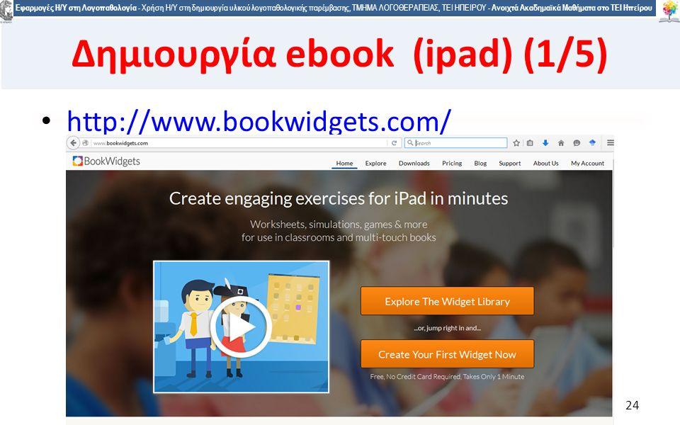2424 Εφαρμογές Η/Υ στη Λογοπαθολογία - Χρήση Η/Υ στη δημιουργία υλικού λογοπαθολογικής παρέμβασης, ΤΜΗΜΑ ΛΟΓΟΘΕΡΑΠΕΙΑΣ, ΤΕΙ ΗΠΕΙΡΟΥ - Ανοιχτά Ακαδημαϊκά Μαθήματα στο ΤΕΙ Ηπείρου http://www.bookwidgets.com/ 24 Δημιουργία ebook (ipad) (1/5)