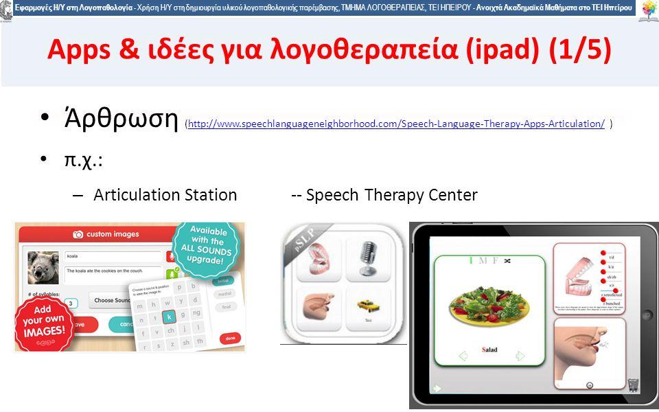 2929 Εφαρμογές Η/Υ στη Λογοπαθολογία - Χρήση Η/Υ στη δημιουργία υλικού λογοπαθολογικής παρέμβασης, ΤΜΗΜΑ ΛΟΓΟΘΕΡΑΠΕΙΑΣ, ΤΕΙ ΗΠΕΙΡΟΥ - Ανοιχτά Ακαδημαϊκά Μαθήματα στο ΤΕΙ Ηπείρου Άρθρωση (http://www.speechlanguageneighborhood.com/Speech-Language-Therapy-Apps-Articulation/ )http://www.speechlanguageneighborhood.com/Speech-Language-Therapy-Apps-Articulation/ π.χ.: – Articulation Station -- Speech Therapy Center 29 Apps & ιδέες για λογοθεραπεία (ipad) (1/5)