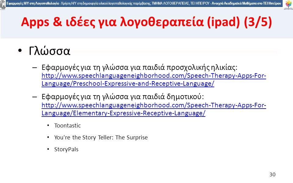 3030 Εφαρμογές Η/Υ στη Λογοπαθολογία - Χρήση Η/Υ στη δημιουργία υλικού λογοπαθολογικής παρέμβασης, ΤΜΗΜΑ ΛΟΓΟΘΕΡΑΠΕΙΑΣ, ΤΕΙ ΗΠΕΙΡΟΥ - Ανοιχτά Ακαδημαϊκά Μαθήματα στο ΤΕΙ Ηπείρου Γλώσσα – Εφαρμογές για τη γλώσσα για παιδιά προσχολικής ηλικίας: http://www.speechlanguageneighborhood.com/Speech-Therapy-Apps-For- Language/Preschool-Expressive-and-Receptive-Language/ http://www.speechlanguageneighborhood.com/Speech-Therapy-Apps-For- Language/Preschool-Expressive-and-Receptive-Language/ – Εφαρμογές για τη γλώσσα για παιδιά δημοτικού: http://www.speechlanguageneighborhood.com/Speech-Therapy-Apps-For- Language/Elementary-Expressive-Receptive-Language/ http://www.speechlanguageneighborhood.com/Speech-Therapy-Apps-For- Language/Elementary-Expressive-Receptive-Language/ Toontastic You re the Story Teller: The Surprise StoryPals 30 Apps & ιδέες για λογοθεραπεία (ipad) (3/5)