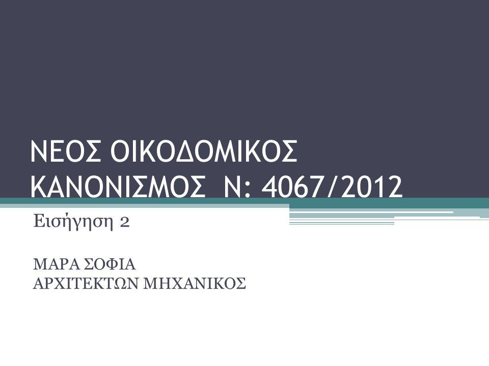 ΝΕΟΣ ΟΙΚΟΔΟΜΙΚΟΣ ΚΑΝΟΝΙΣΜΟΣ Ν: 4067/2012 Εισήγηση 2 ΜΑΡΑ ΣΟΦΙΑ ΑΡΧΙΤΕΚΤΩΝ ΜΗΧΑΝΙΚΟΣ