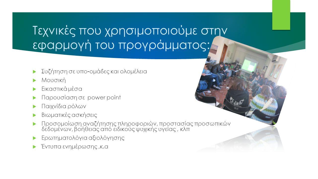 Τεχνικές που χρησιμοποιούμε στην εφαρμογή του προγράμματος:  Συζήτηση σε υπο-ομάδες και ολομέλεια  Μουσική  Εικαστικά μέσα  Παρουσίαση σε power point  Παιχνίδια ρόλων  Βιωματικές ασκήσεις  Προσομοίωση αναζήτησης πληροφοριών, προστασίας προσωπικών δεδομένων, βοήθειας από ειδικούς ψυχικής υγείας, κλπ  Ερωτηματολόγια αξιολόγησης  Έντυπα ενημέρωσης,κ.α