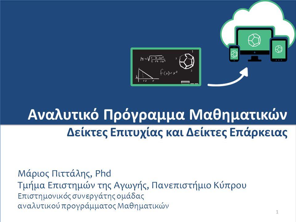 1 Αναλυτικό Πρόγραμμα Μαθηματικών Δείκτες Επιτυχίας και Δείκτες Επάρκειας Μάριος Πιττάλης, Phd Τμήμα Επιστημών της Αγωγής, Πανεπιστήμιο Κύπρου Επιστημονικός συνεργάτης ομάδας αναλυτικού προγράμματος Μαθηματικών